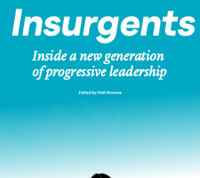 Insurgents: Inside a New Generation of Progressive Leadership
